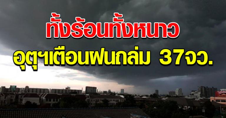 ทั้งร้อนทั้งหนาว อุตุฯเตือน ฟ้าหลัวกลางวัน ฝนถล่ม 37 จว.
